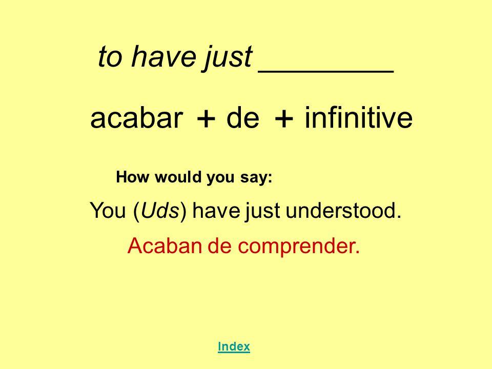 to have just ________ acabar + de + infinitive How would you say: You (Uds) have just understood. Acaban de comprender. Index