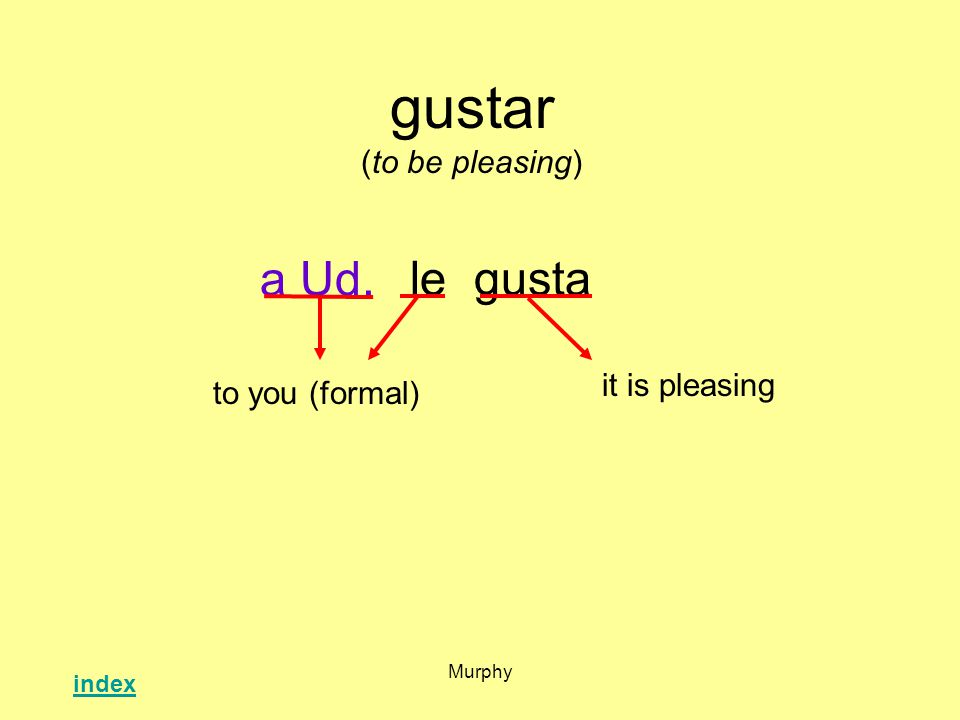 Murphy gustar (to be pleasing) legusta it is pleasing to you (formal) a Ud. index