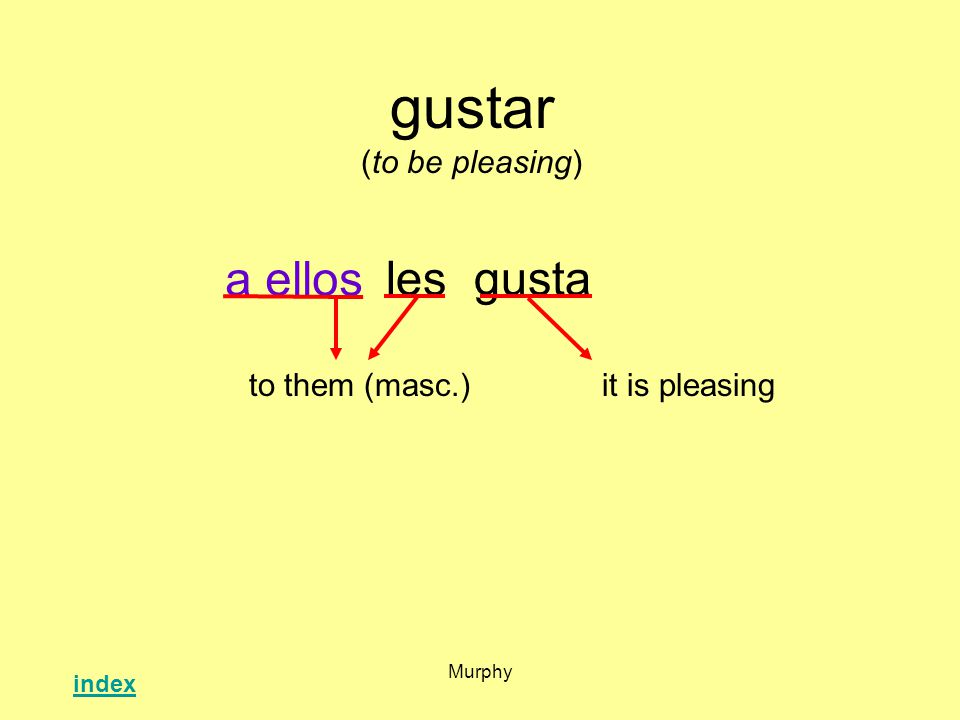 Murphy gustar (to be pleasing) lesgusta it is pleasingto them (masc.) a ellos index