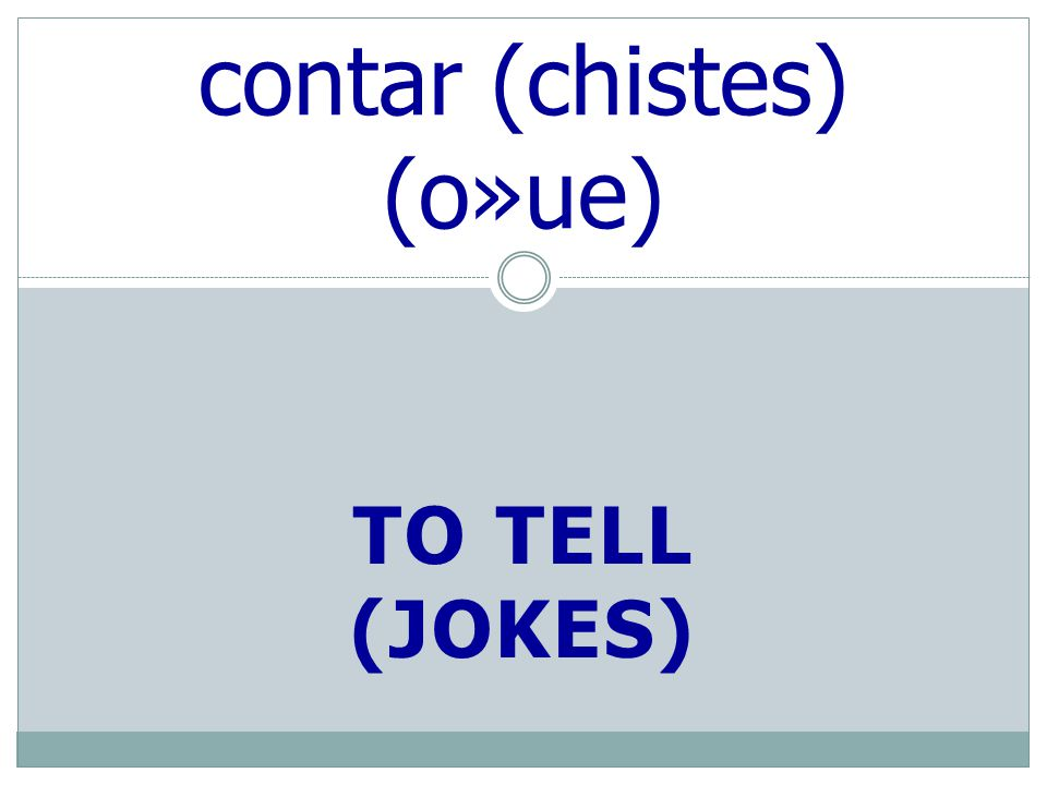 TO TELL (JOKES) contar (chistes) (o»ue)