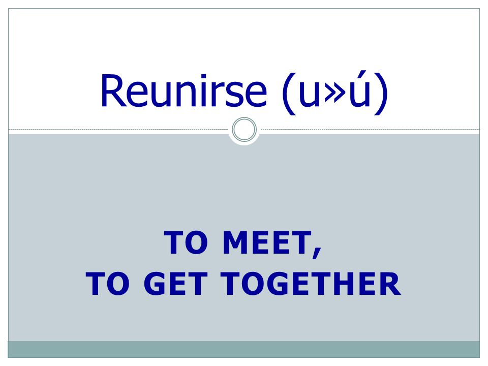 TO MEET, TO GET TOGETHER Reunirse (u»ú)