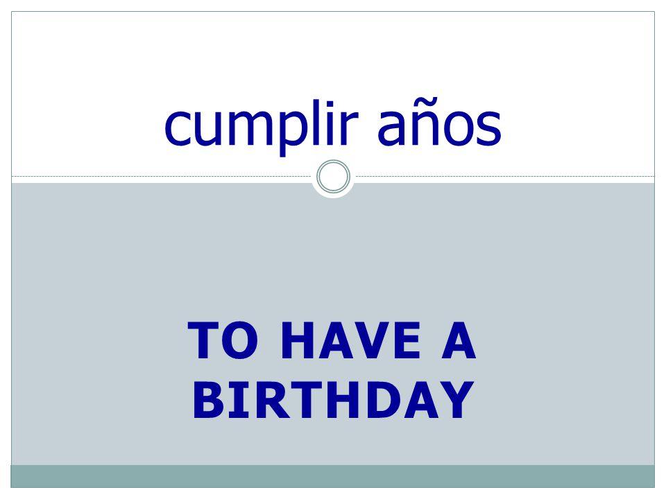 TO HAVE A BIRTHDAY cumplir años