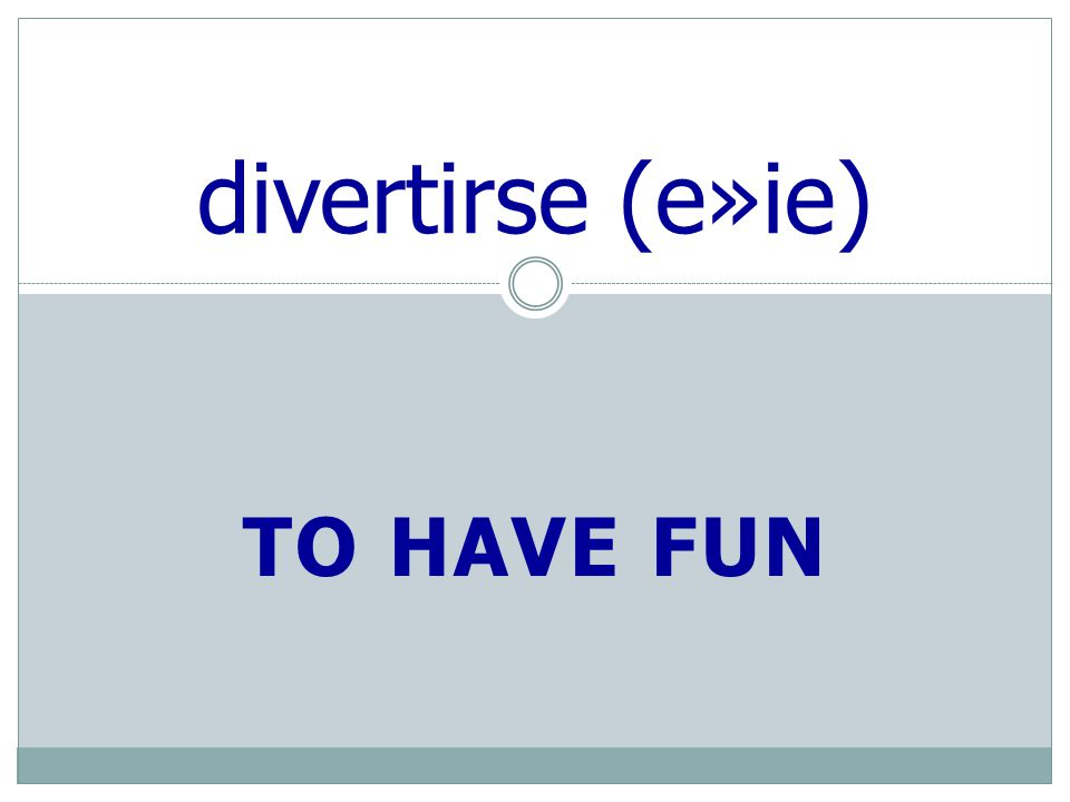 TO HAVE FUN divertirse (e»ie)