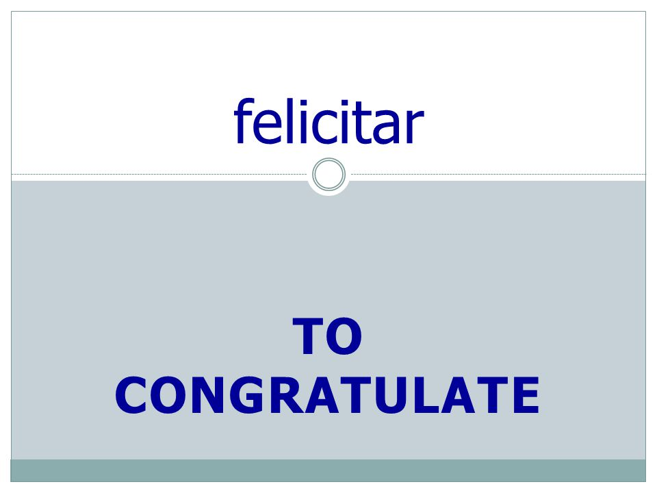 TO CONGRATULATE felicitar