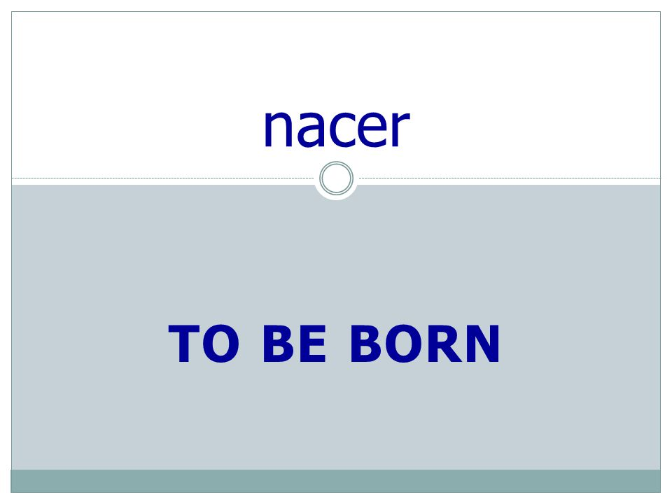 TO BE BORN nacer