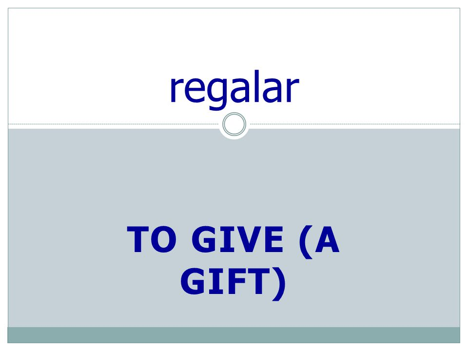 TO GIVE (A GIFT) regalar