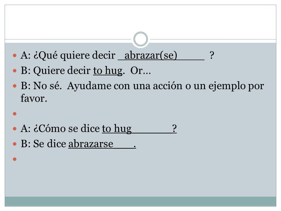 A: ¿Qué quiere decir _abrazar(se)____ . B: Quiere decir to hug.