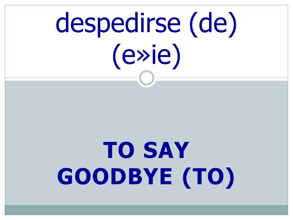 TO SAY GOODBYE (TO) despedirse (de) (e»ie)