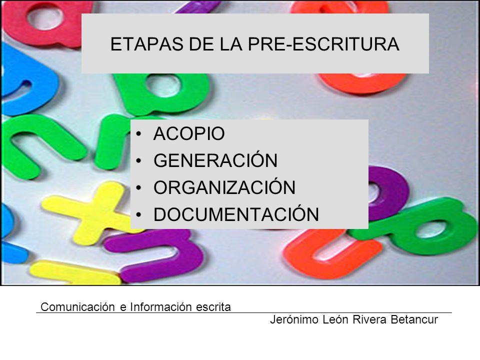 ETAPAS DE LA PRE-ESCRITURA ACOPIO GENERACIÓN ORGANIZACIÓN DOCUMENTACIÓN Comunicación e Información escrita Jerónimo León Rivera Betancur