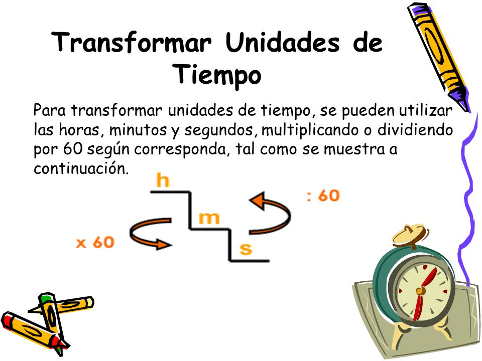 Transformar Unidades de Tiempo Para transformar unidades de tiempo, se pueden utilizar las horas, minutos y segundos, multiplicando o dividiendo por 60 según corresponda, tal como se muestra a continuación.