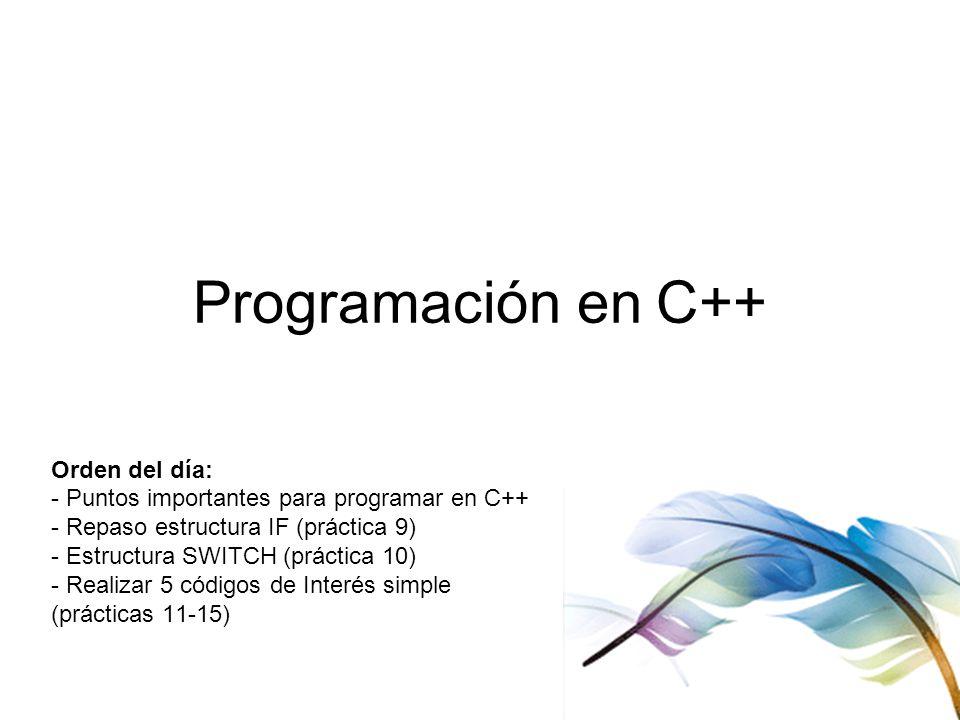 Programación en C++ Orden del día: - Puntos importantes para programar en C++ - Repaso estructura IF (práctica 9) - Estructura SWITCH (práctica 10) - Realizar 5 códigos de Interés simple (prácticas 11-15)