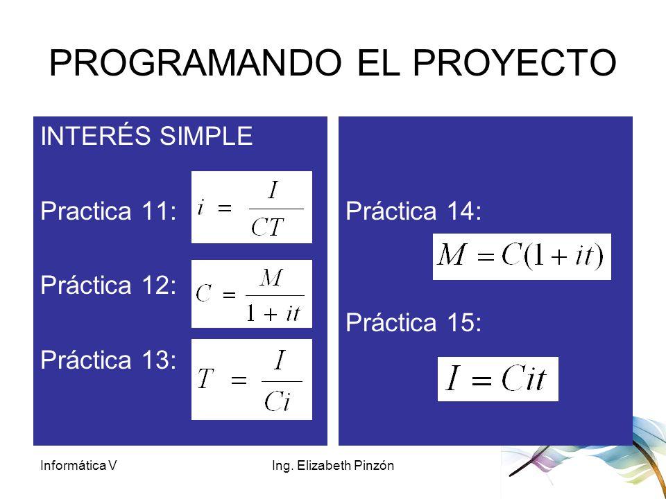 Informática VIng. Elizabeth Pinzón PROGRAMANDO EL PROYECTO INTERÉS SIMPLE Practica 11: Práctica 12: Práctica 13: Práctica 14: Práctica 15: