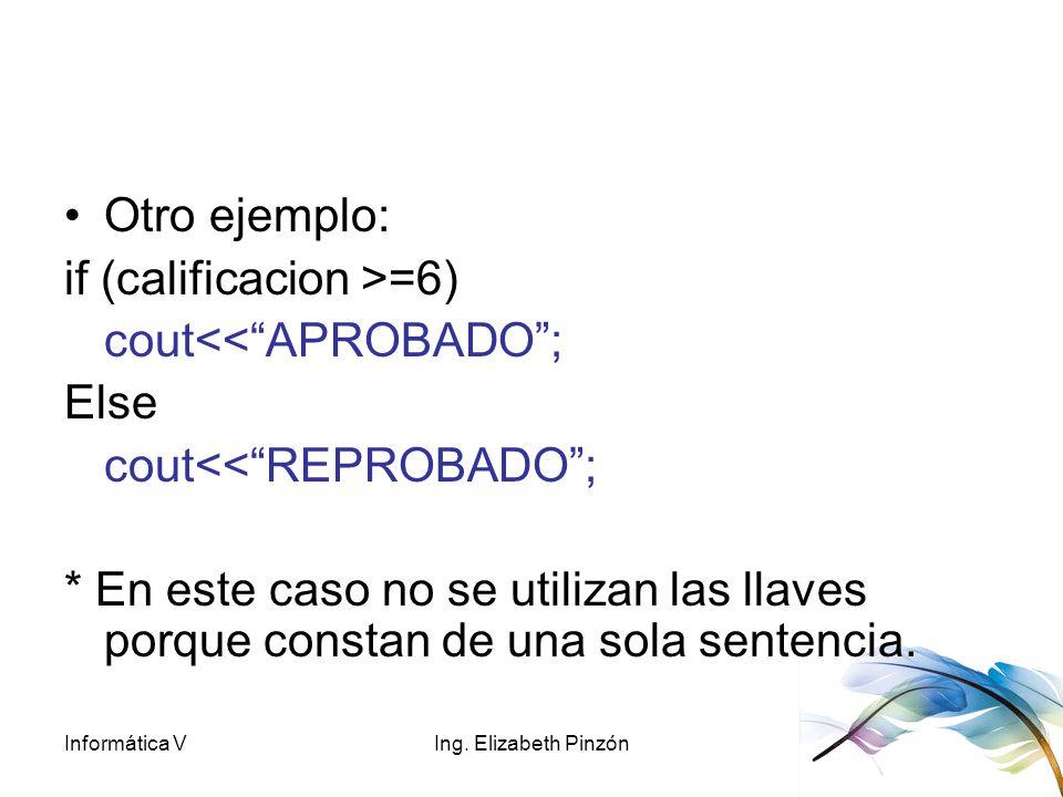 Informática VIng. Elizabeth Pinzón Otro ejemplo: if (calificacion >=6) cout<<APROBADO; Else cout<<REPROBADO; * En este caso no se utilizan las llaves