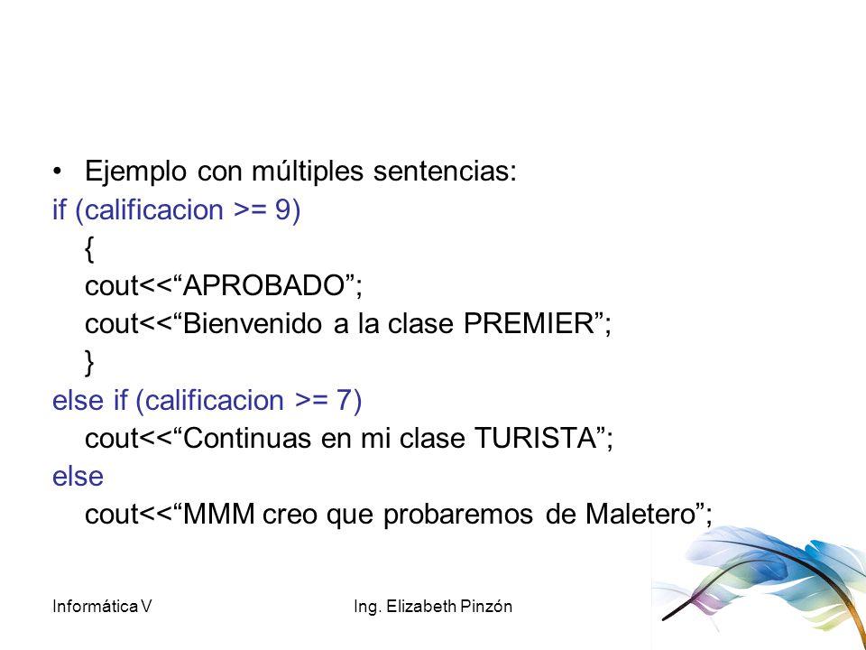 Informática VIng. Elizabeth Pinzón Ejemplo con múltiples sentencias: if (calificacion >= 9) { cout<<APROBADO; cout<<Bienvenido a la clase PREMIER; } e