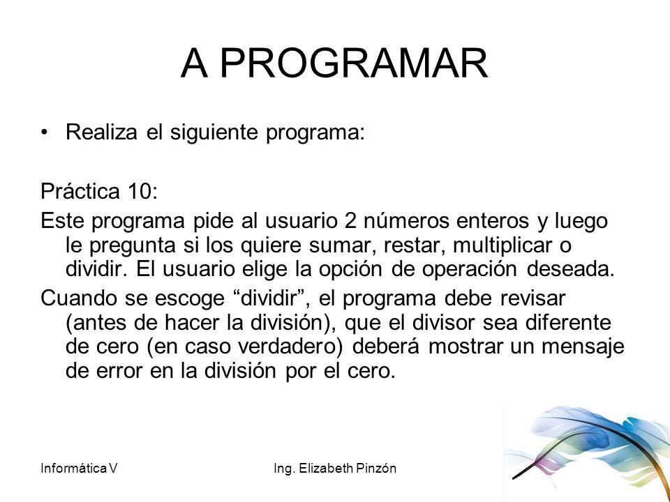 Informática VIng. Elizabeth Pinzón A PROGRAMAR Realiza el siguiente programa: Práctica 10: Este programa pide al usuario 2 números enteros y luego le