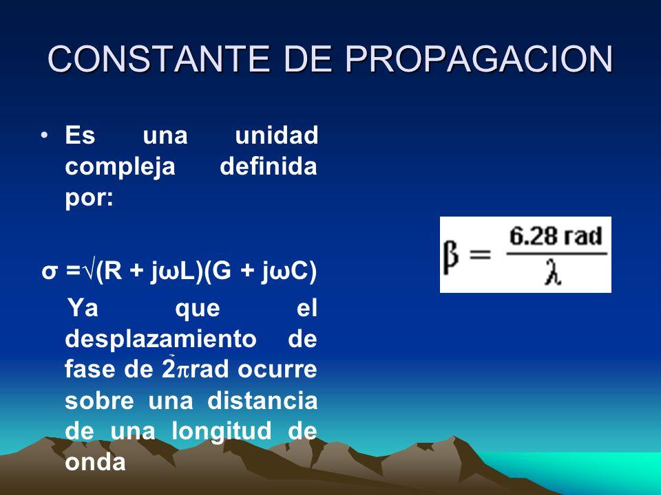CONSTANTE DE PROPAGACION Es una unidad compleja definida por: σ =(R + jωL)(G + jωC) Ya que el desplazamiento de fase de 2 rad ocurre sobre una distanc