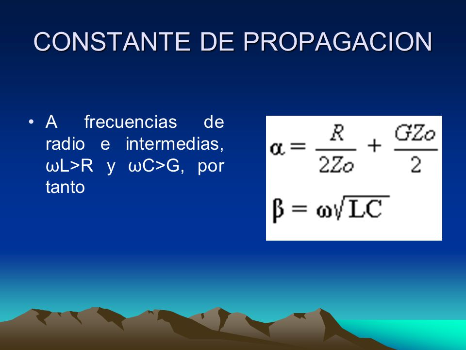 CONSTANTE DE PROPAGACION A frecuencias de radio e intermedias, ωL>R y ωC>G, por tanto