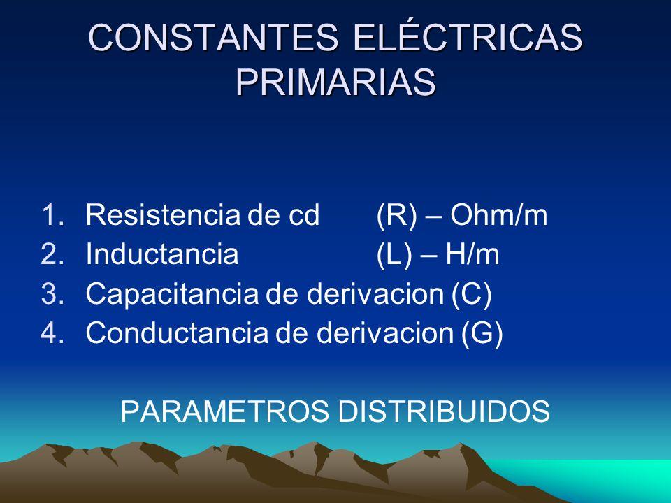 CONSTANTES ELÉCTRICAS PRIMARIAS 1.Resistencia de cd(R) – Ohm/m 2.Inductancia(L) – H/m 3.Capacitancia de derivacion (C) 4.Conductancia de derivacion (G
