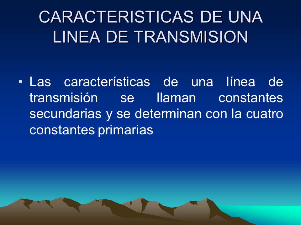 CARACTERISTICAS DE UNA LINEA DE TRANSMISION Las características de una línea de transmisión se llaman constantes secundarias y se determinan con la cu