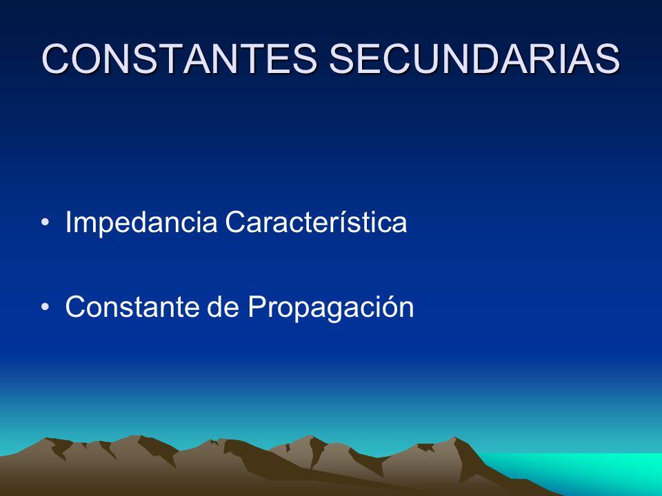 CONSTANTES SECUNDARIAS Impedancia Característica Constante de Propagación