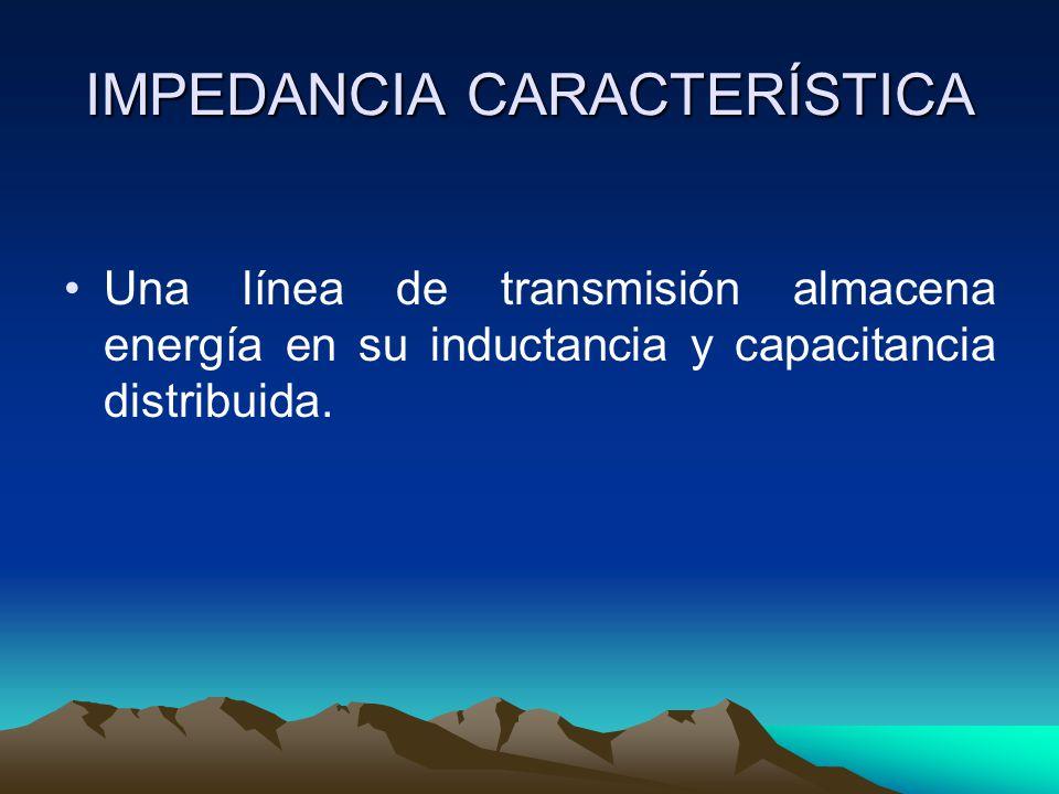 IMPEDANCIA CARACTERÍSTICA Una línea de transmisión almacena energía en su inductancia y capacitancia distribuida.