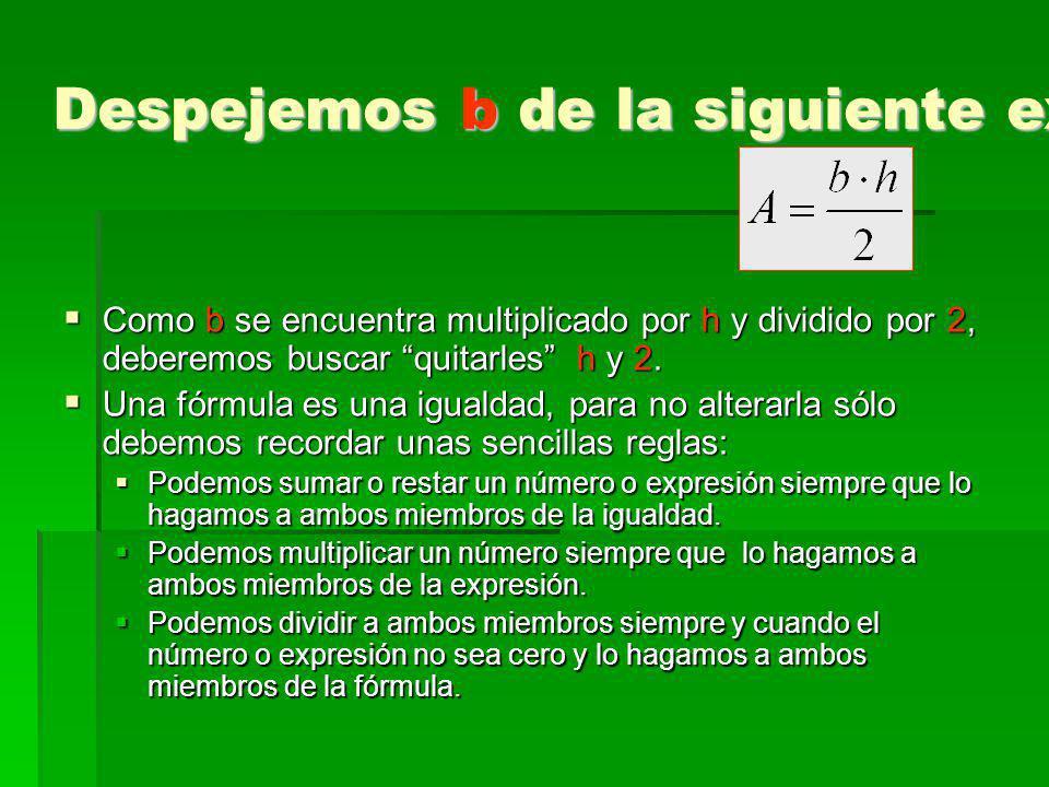 Despejemos b de la siguiente expresión: Como b se encuentra multiplicado por h y dividido por 2, deberemos buscar quitarles h y 2. Como b se encuentra