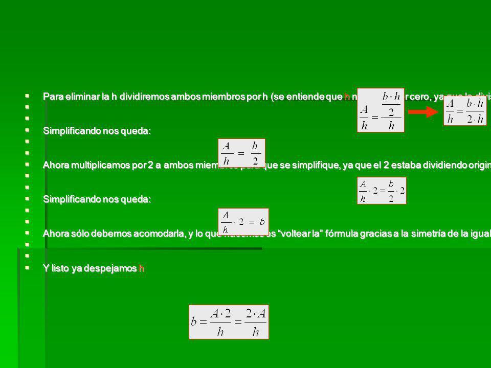 Para eliminar la h dividiremos ambos miembros por h (se entiende que h no puede ser cero, ya que la división por cero no está definida en los números