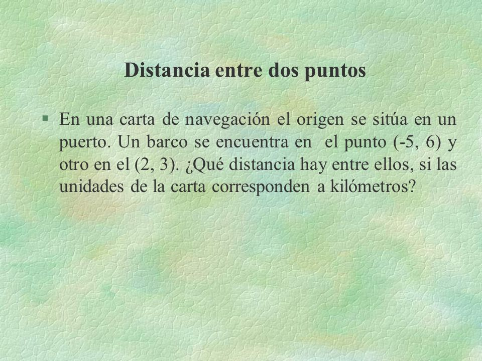 Distancia entre dos puntos §En una carta de navegación el origen se sitúa en un puerto. Un barco se encuentra en el punto (-5, 6) y otro en el (2, 3).