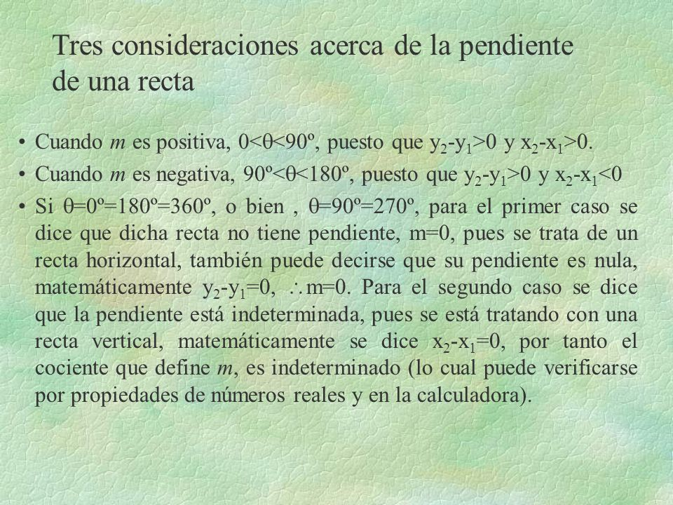 Tres consideraciones acerca de la pendiente de una recta Cuando m es positiva, 0 0 y x 2 -x 1 >0. Cuando m es negativa, 90º 0 y x 2 -x 1 <0 Si =0º=180