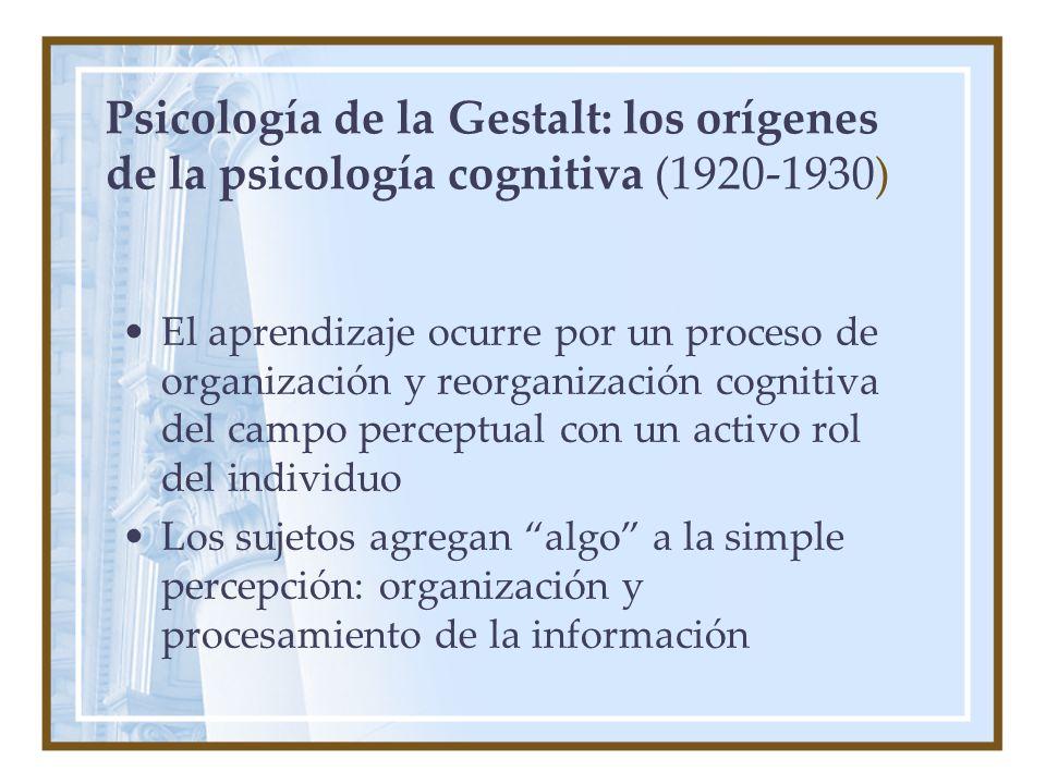Psicología de la Gestalt: los orígenes de la psicología cognitiva (1920-1930) El aprendizaje ocurre por un proceso de organización y reorganización cognitiva del campo perceptual con un activo rol del individuo Los sujetos agregan algo a la simple percepción: organización y procesamiento de la información