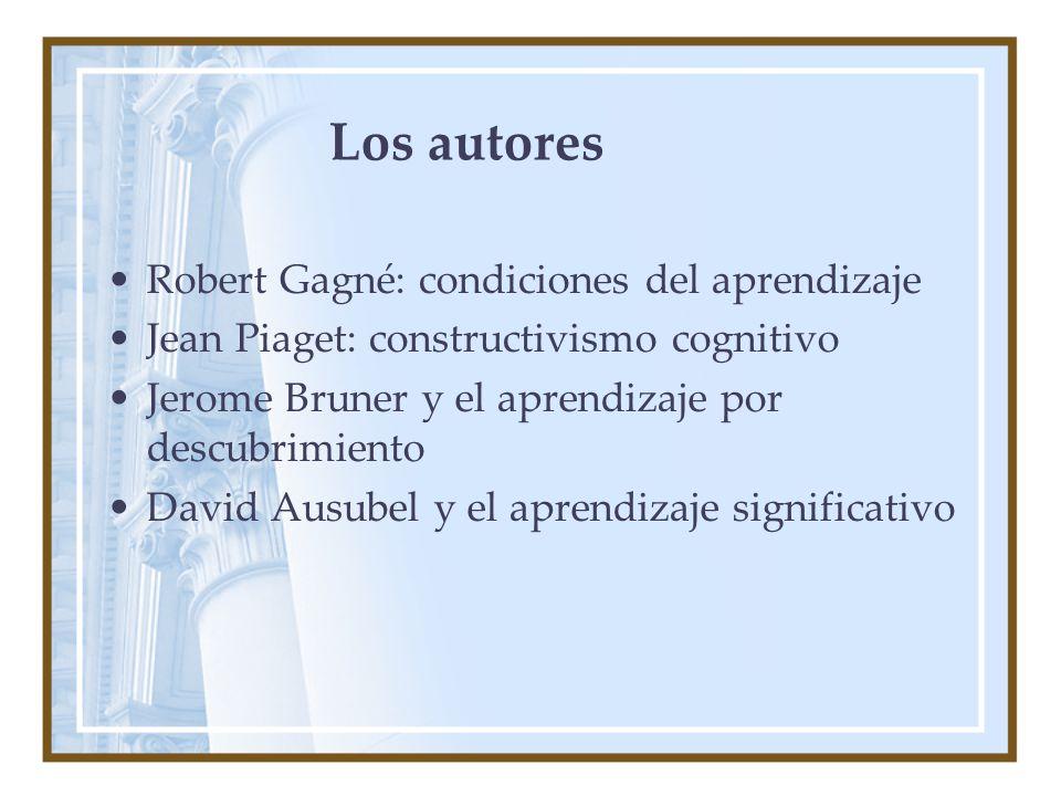 Los autores Robert Gagné: condiciones del aprendizaje Jean Piaget: constructivismo cognitivo Jerome Bruner y el aprendizaje por descubrimiento David Ausubel y el aprendizaje significativo