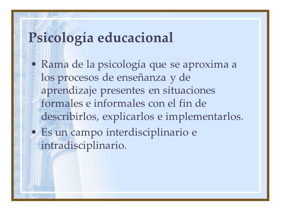 Psicología educacional Rama de la psicología que se aproxima a los procesos de enseñanza y de aprendizaje presentes en situaciones formales e informales con el fin de describirlos, explicarlos e implementarlos.