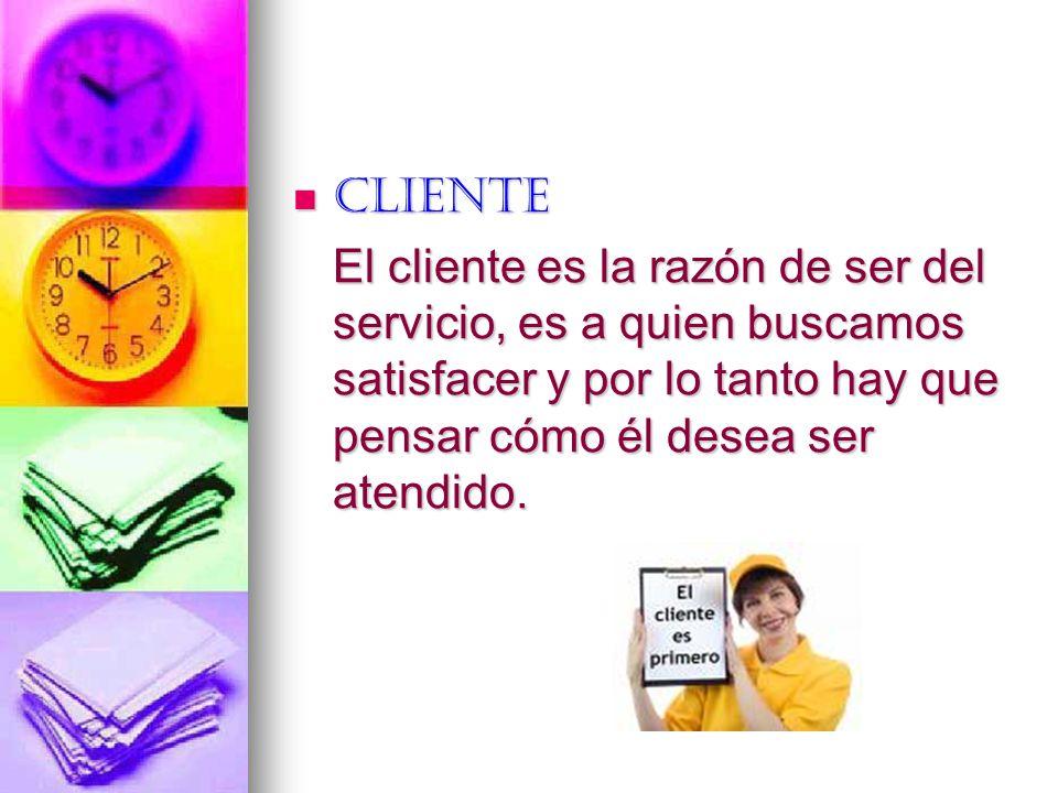 Cliente Cliente El cliente es la razón de ser del servicio, es a quien buscamos satisfacer y por lo tanto hay que pensar cómo él desea ser atendido.
