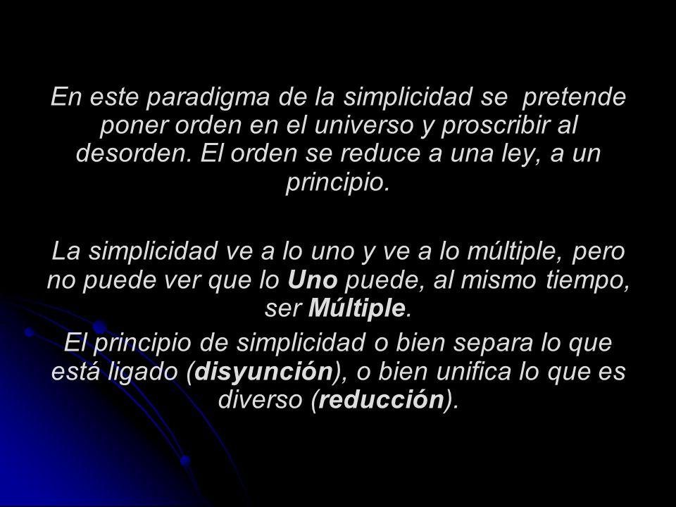 En este paradigma de la simplicidad se pretende poner orden en el universo y proscribir al desorden. El orden se reduce a una ley, a un principio. La