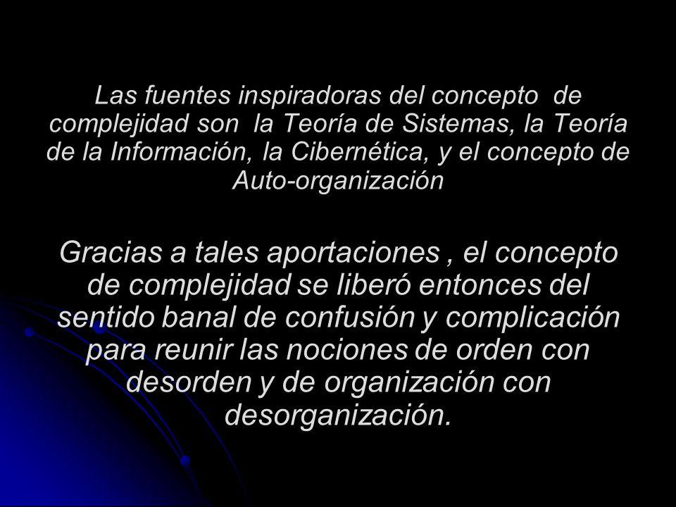 Las fuentes inspiradoras del concepto de complejidad son la Teoría de Sistemas, la Teoría de la Información, la Cibernética, y el concepto de Auto-org