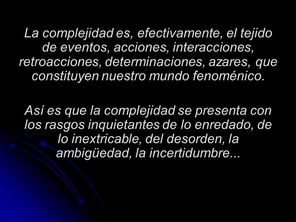 La complejidad es, efectivamente, el tejido de eventos, acciones, interacciones, retroacciones, determinaciones, azares, que constituyen nuestro mundo