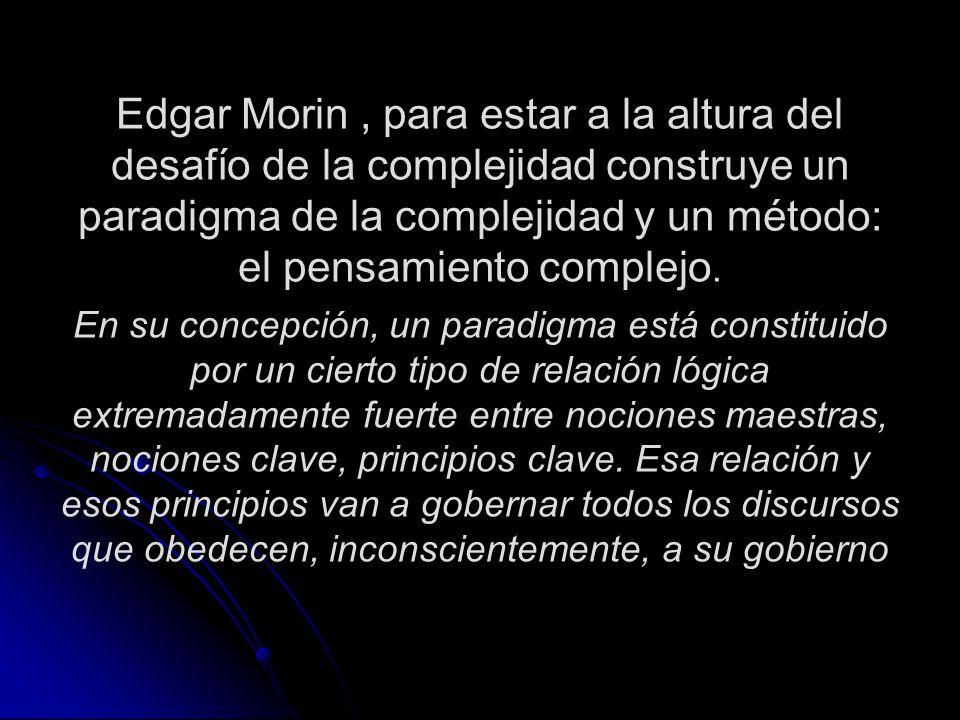 Edgar Morin, para estar a la altura del desafío de la complejidad construye un paradigma de la complejidad y un método: el pensamiento complejo. En su
