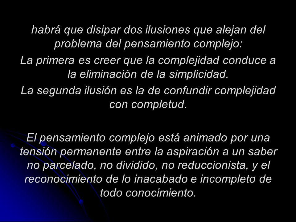 habrá que disipar dos ilusiones que alejan del problema del pensamiento complejo: La primera es creer que la complejidad conduce a la eliminación de l