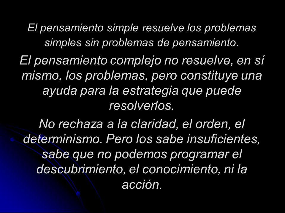 El pensamiento simple resuelve los problemas simples sin problemas de pensamiento. El pensamiento complejo no resuelve, en sí mismo, los problemas, pe