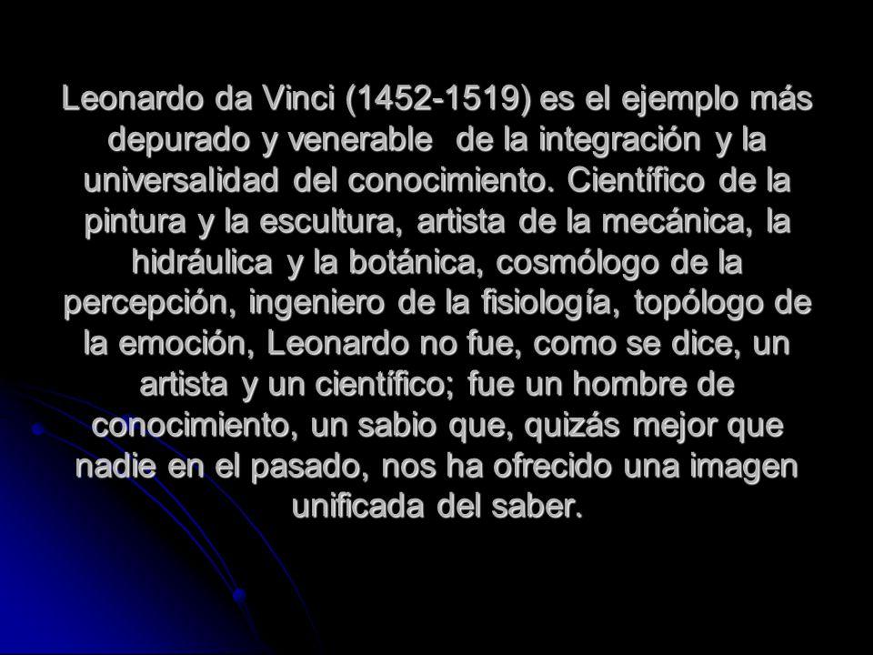 Leonardo da Vinci (1452-1519) es el ejemplo más depurado y venerable de la integración y la universalidad del conocimiento. Científico de la pintura y