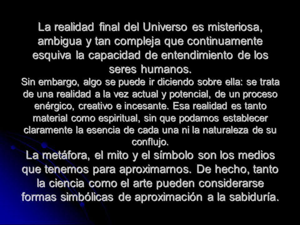 La realidad final del Universo es misteriosa, ambigua y tan compleja que continuamente esquiva la capacidad de entendimiento de los seres humanos. Sin