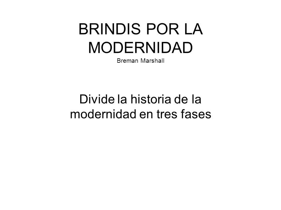 BRINDIS POR LA MODERNIDAD Breman Marshall Divide la historia de la modernidad en tres fases