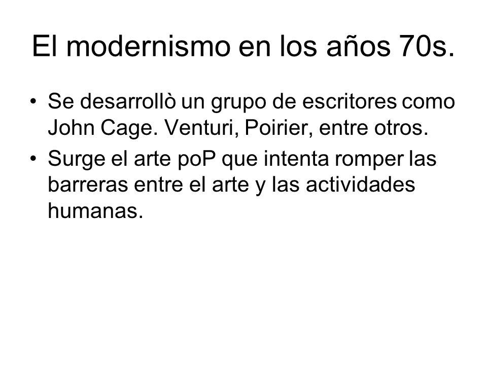 El modernismo en los años 70s. Se desarrollò un grupo de escritores como John Cage. Venturi, Poirier, entre otros. Surge el arte poP que intenta rompe