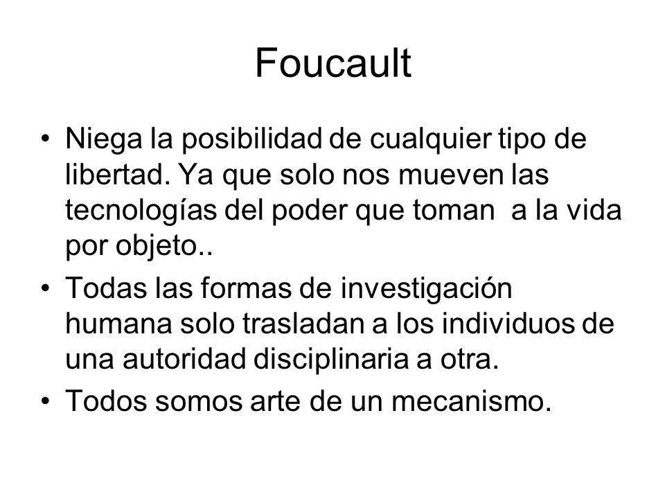 Foucault Niega la posibilidad de cualquier tipo de libertad. Ya que solo nos mueven las tecnologías del poder que toman a la vida por objeto.. Todas l