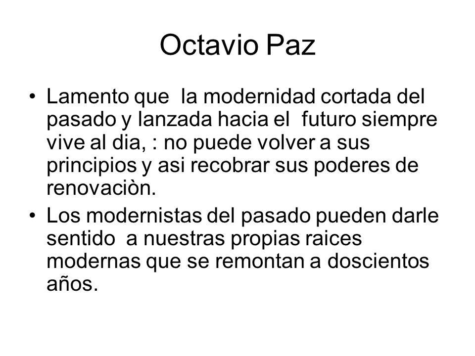Octavio Paz Lamento que la modernidad cortada del pasado y lanzada hacia el futuro siempre vive al dia, : no puede volver a sus principios y asi recob