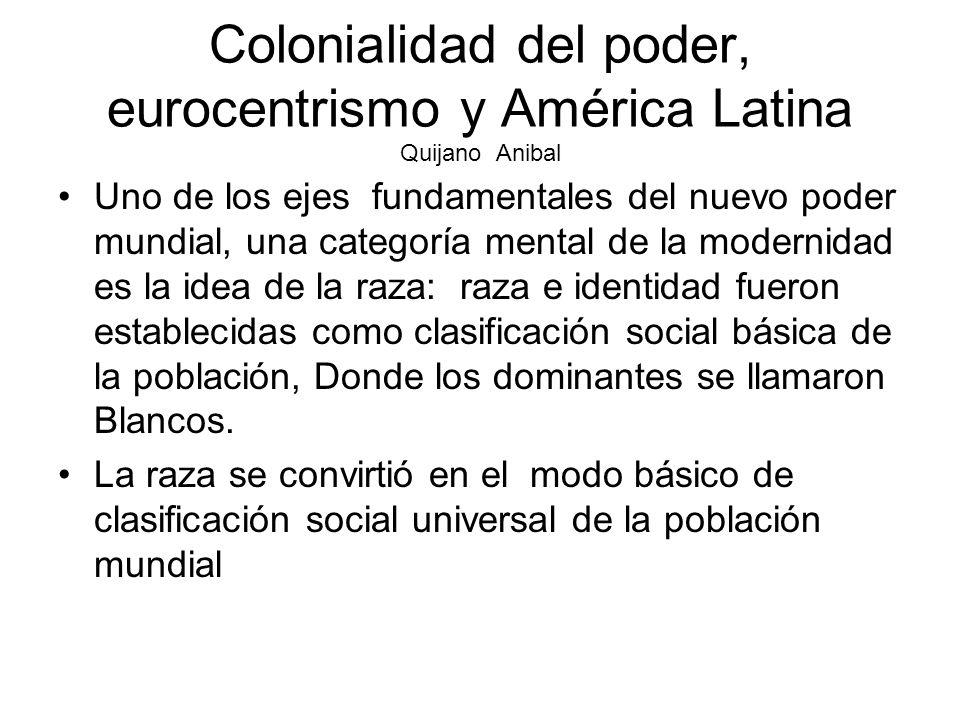 Colonialidad del poder, eurocentrismo y América Latina Quijano Anibal Uno de los ejes fundamentales del nuevo poder mundial, una categoría mental de l