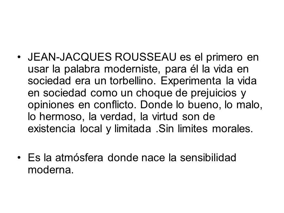 JEAN-JACQUES ROUSSEAU es el primero en usar la palabra moderniste, para él la vida en sociedad era un torbellino. Experimenta la vida en sociedad como