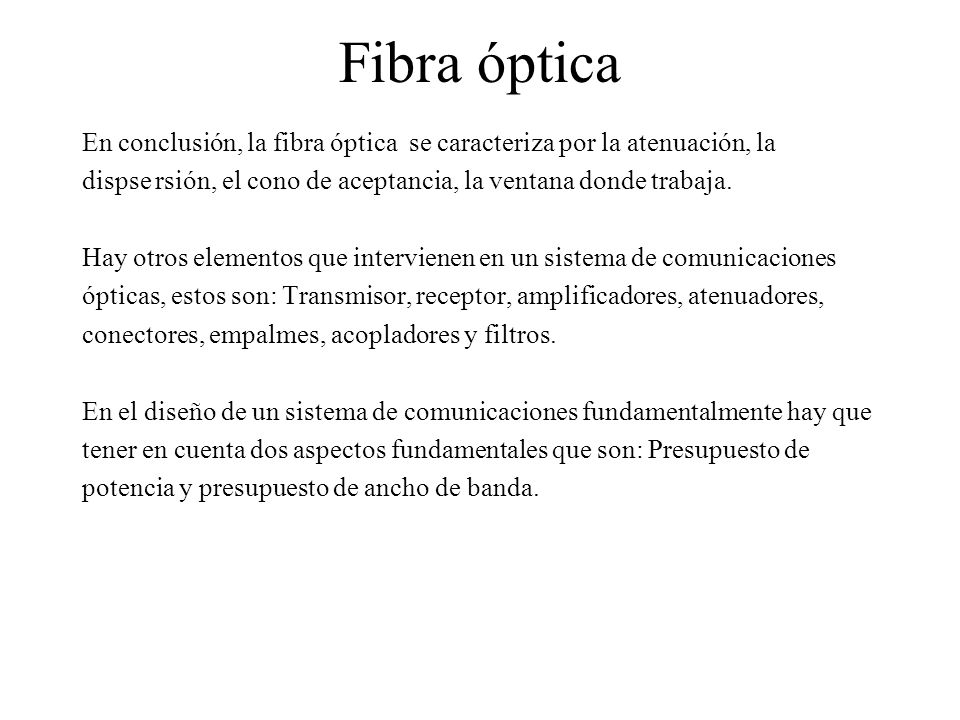 Fibra óptica En conclusión, la fibra óptica se caracteriza por la atenuación, la dispse rsión, el cono de aceptancia, la ventana donde trabaja. Hay ot