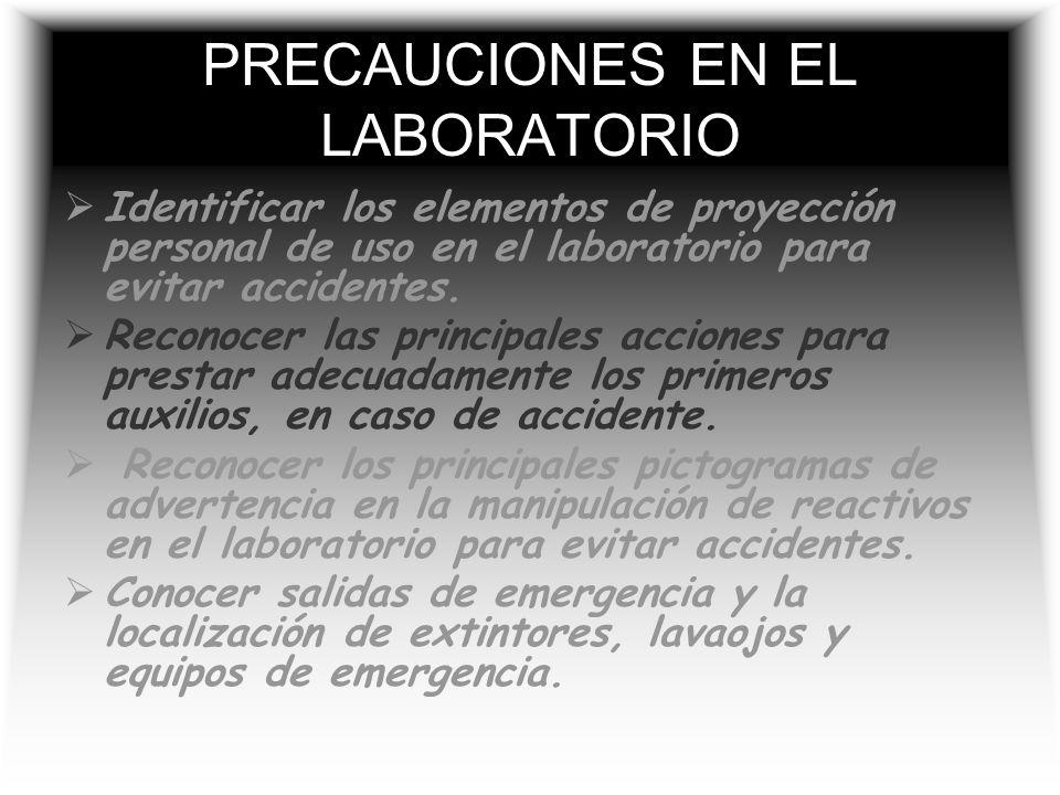 PRECAUCIONES EN EL LABORATORIO Identificar los elementos de proyección personal de uso en el laboratorio para evitar accidentes.