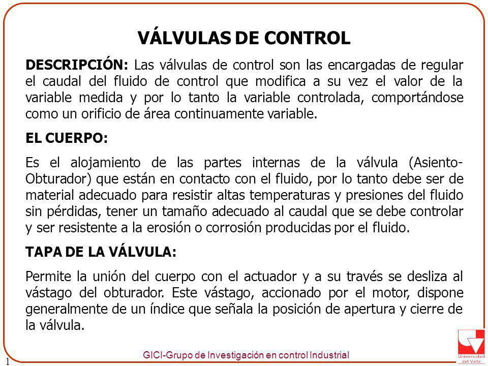 GICI-Grupo de Investigación en control Industrial VÁLVULAS DE CONTROL DESCRIPCIÓN: Las válvulas de control son las encargadas de regular el caudal del fluido de control que modifica a su vez el valor de la variable medida y por lo tanto la variable controlada, comportándose como un orificio de área continuamente variable.